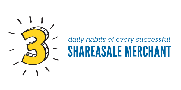 The 3 Daily Habits of Every Successful ShareASale Merchant