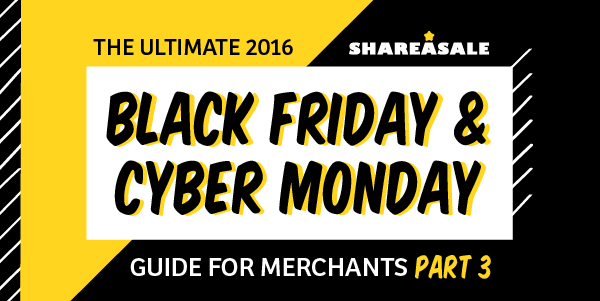 The Ultimate Black Friday + Cyber Monday Guide for Merchants - Part III - ShareASale Blog