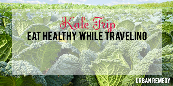 Kale Trip Eat Healthy while Traveling by Urban Remedy