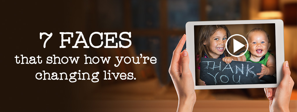 7 Faces that show how you're changing lives.