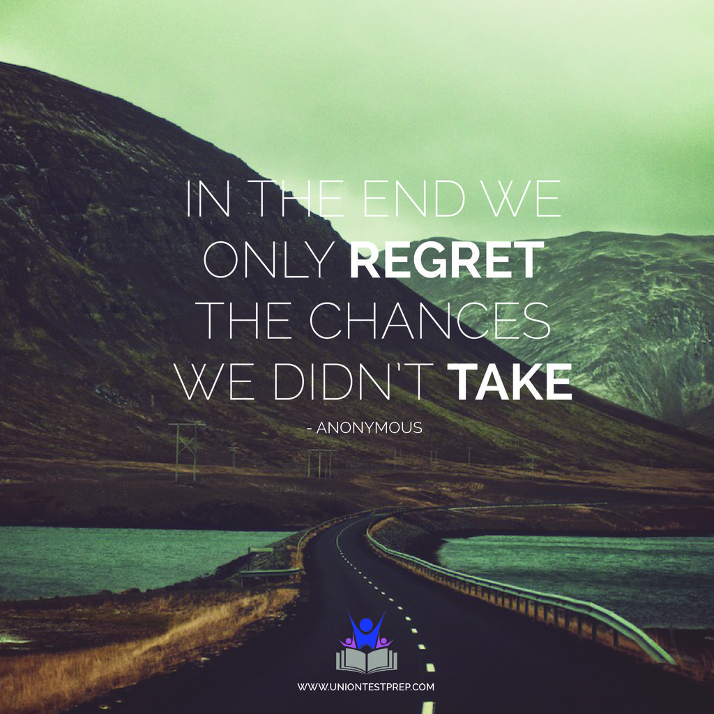 you'll only regret chances you didn't take!