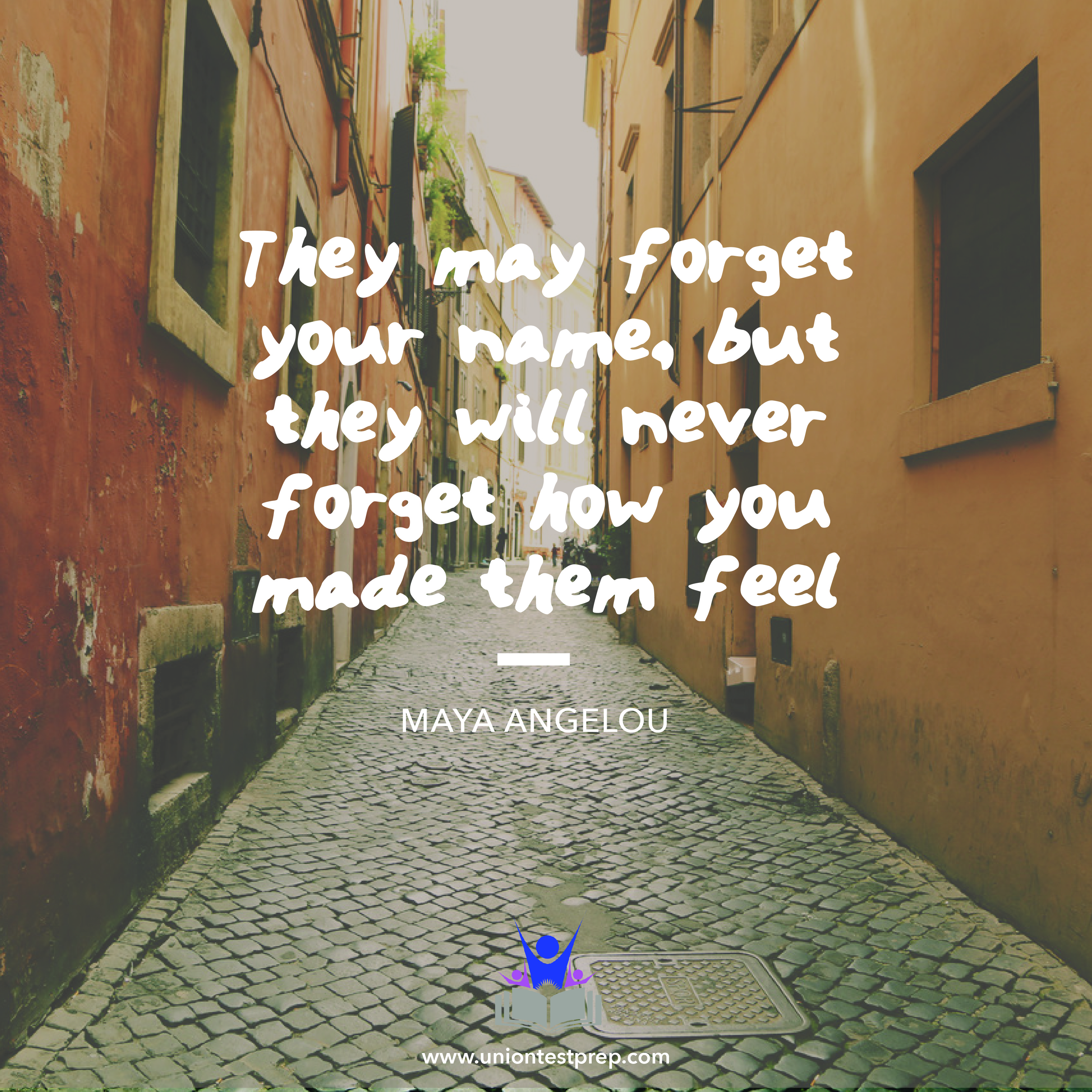 They may forget your name, but they will never forget how you made them feel Maya Angelou