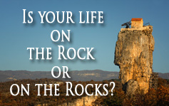 Is Your Life on the Rock or on the Rocks?