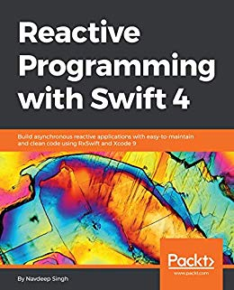 Reactive Programming with Swift 4: Build asynchronous reactive applications  with easy-to-maintain and clean code using RxSwift and Xcode 9 (PDF