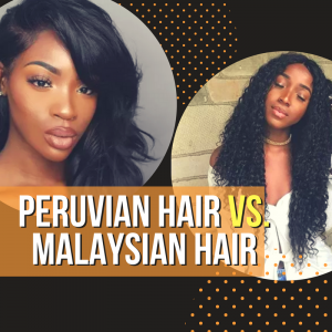 Peruvian Hair vs Malaysian Hair