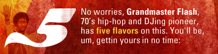 No worries, Grandmaster Flash, 70's hip-hop and DJing pioneer, has five flavors on this. You'll be, um, gettin yours in no time: