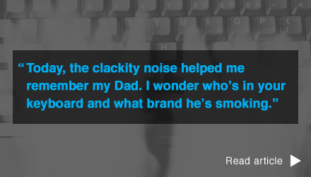 Today, the clackity noise helped me remember my Dad. I wonder who's in your keyboard and what brand he's smoking.