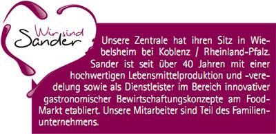 Unsere Zentrale hat ihren Sitz in Wiebelsheim bei Koblenz / Rheinland-Pfalz. Sander ist seit über 40 Jahren mit einer hochwertigen Lebensmittelproduktion und -veredelung sowie als Dienstleister im Bereich innovativer gastronomischer Bewirtschaftungskonzepte am Food- Markt etabliert. Unsere Mitarbeiter sind Teil des Familienunternehmens.