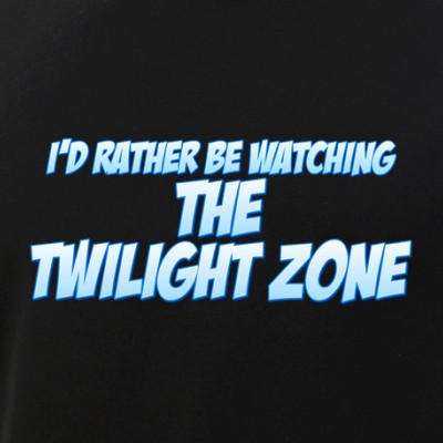 I'd Rather Be Watching The Twilight Zone