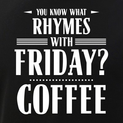 You Know What Rhymes with Friday? Coffee