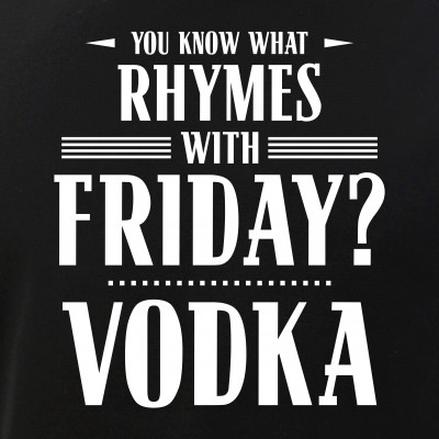 You Know What Rhymes with Friday? Vodka