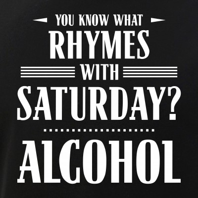 You Know What Rhymes with Saturday? Alcohol