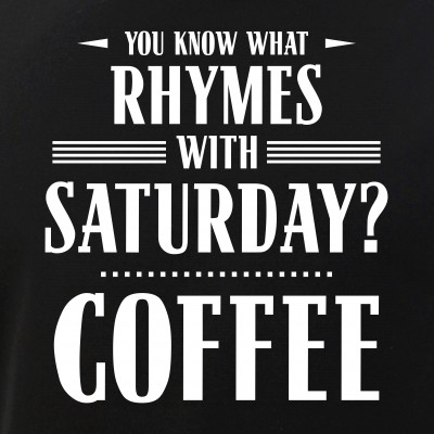 You Know What Rhymes with Saturday? Coffee