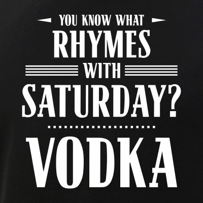 You Know What Rhymes with Saturday? Vodka