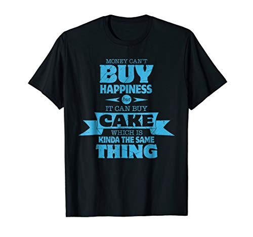 Money Can't Buy Happiness, But It Can Buy Cake T-Shirt