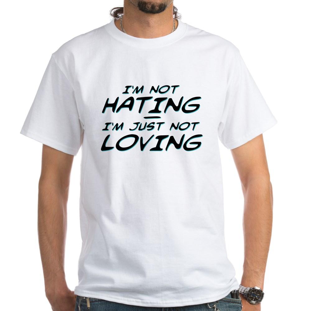 I'm Not Hating, I'm Just Not Loving White T-Shirt