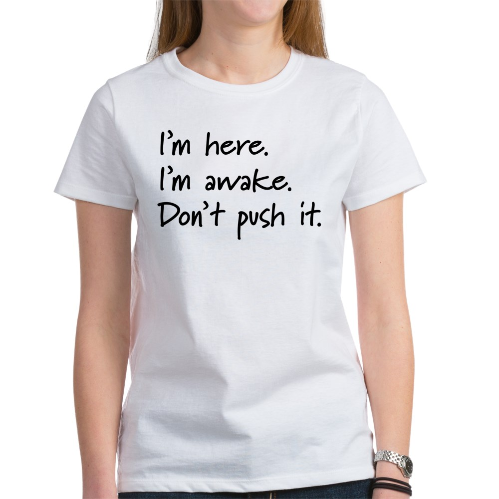 I'm Here. I'm Awake. Don't Push It. Women's T-Shirt