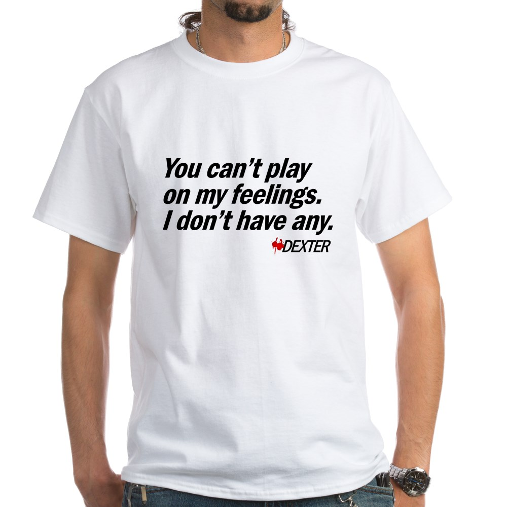 You Can't Play on My Feelings - Dexter Quote White T-Shirt
