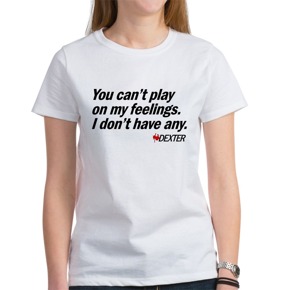 You Can't Play on My Feelings - Dexter Quote Women's T-Shirt