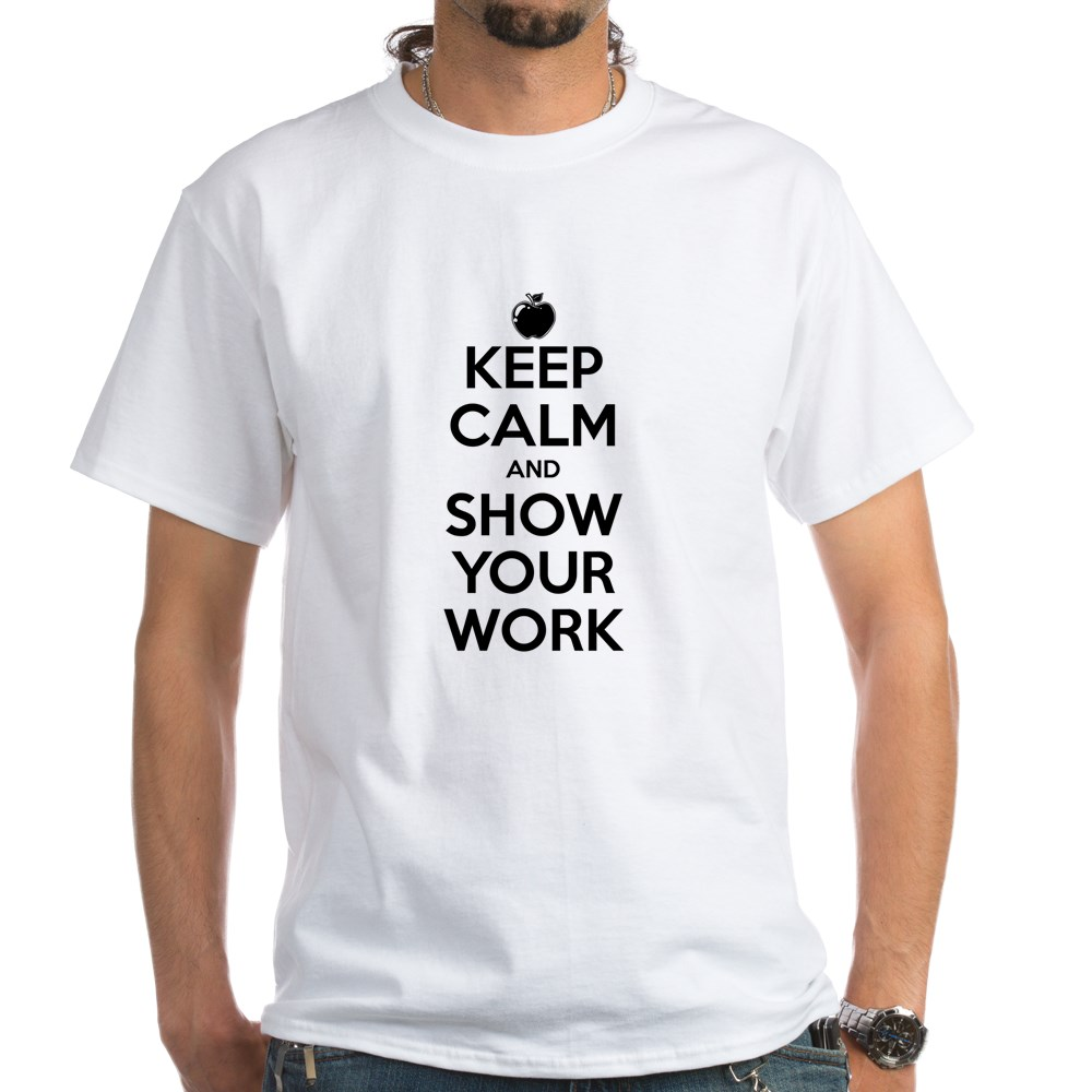 Keep Calm and Show Your Work White T-Shirt