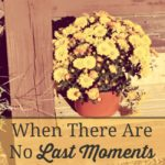 When There Are No Last Moments…Grieving and Growing