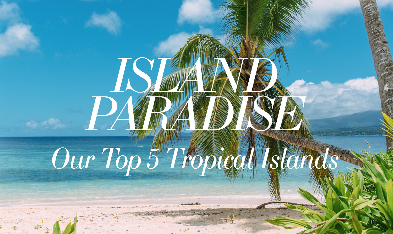Tropical Island Paradise: Paradise Islands: Top Five Tropical Getaways