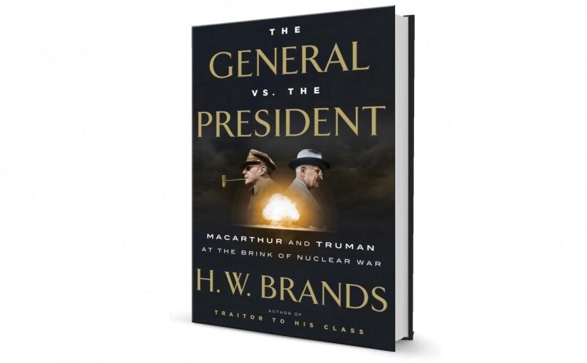 "H.W. Brands' ""The General vs. The President"" Recounts When President Harry Truman Fired Douglas MacArthur"