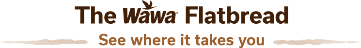 The Wawa Flatbread - See where it takes you