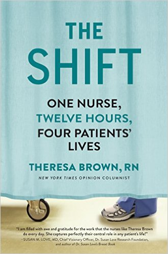 The Shift One Nurse, Twelve Hours, Four Patients' Lives by Theresa Brown (Workman Publishing Co.)