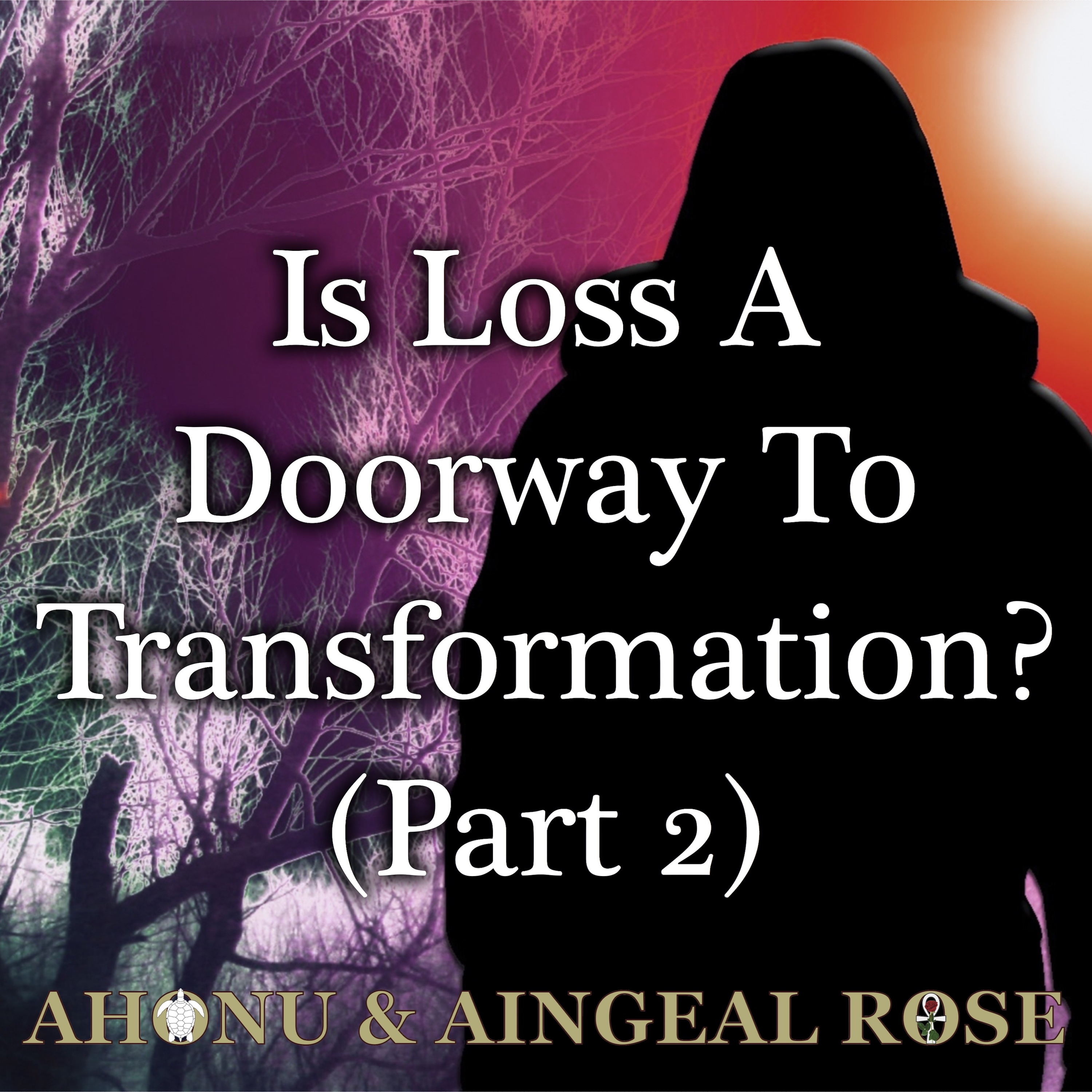 Aingeal Rose & Ahonu ask Is Loss A Doorway To Transformation?