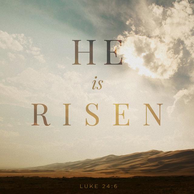 He is risen! Luke 24:6