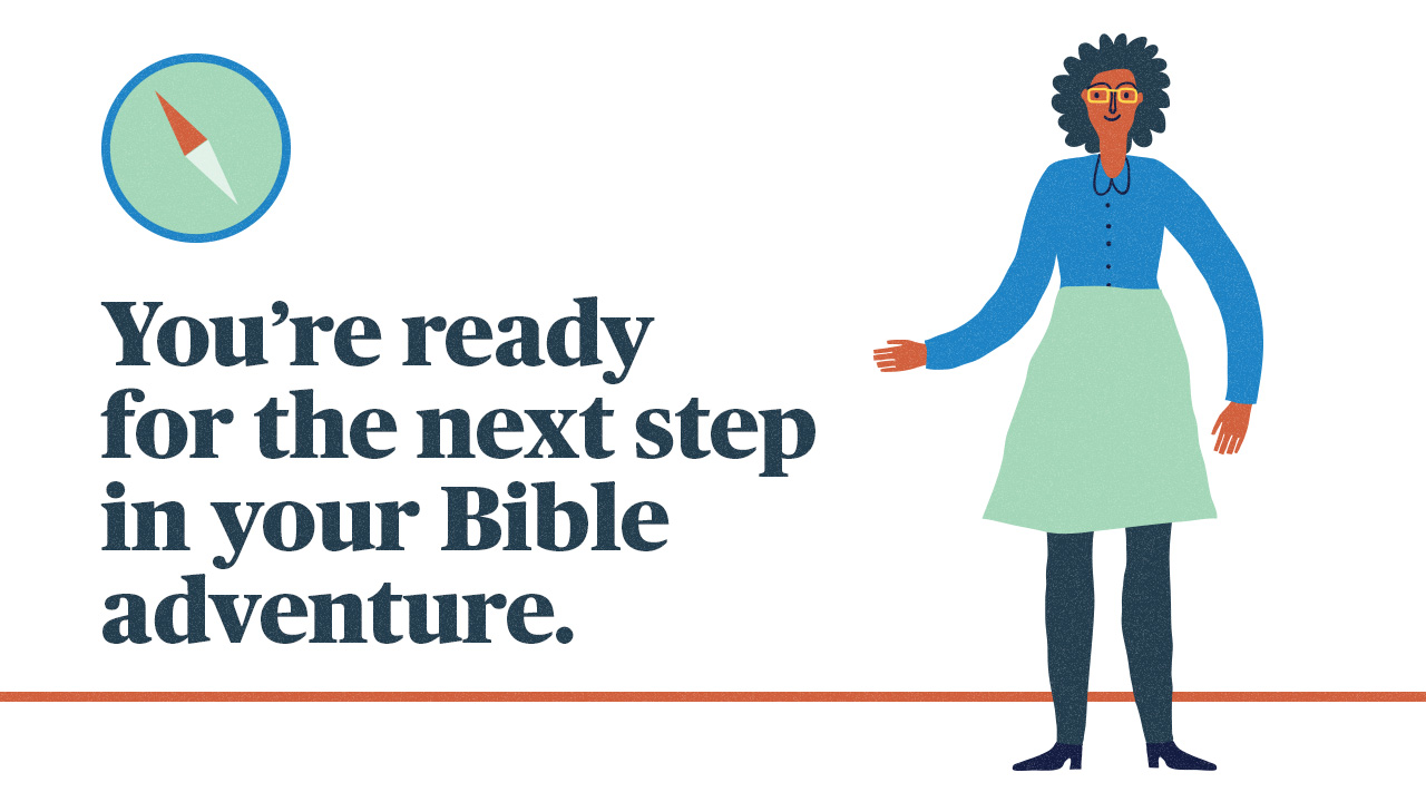 You're ready for the next step in your Bible adventure.