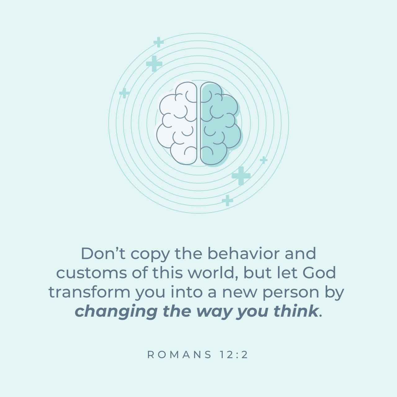 Don't copy the behavior and custos of this world, but let God transform you into a new person by changing the way you think. Romans 12:2 - Verse Image