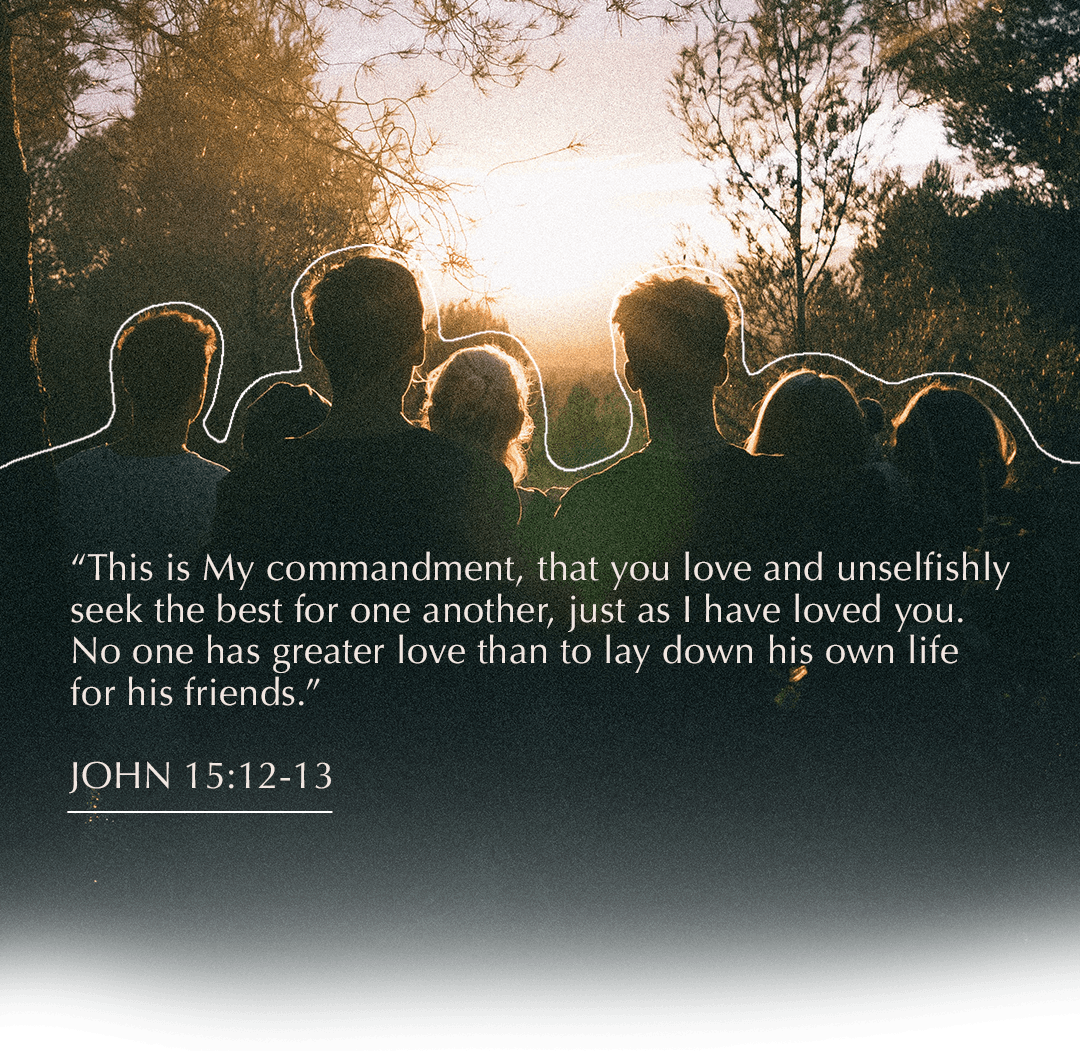 This is My commandment, that you love and unselfishly seek the best for one another, just as I have loved you. No one has greater love than to lay down his own life for his friends. - John 15: 12-13 - Verse Image