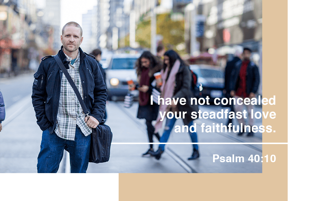 I have not concelaed your steadfast love and faithfulness - Psalm 40:10