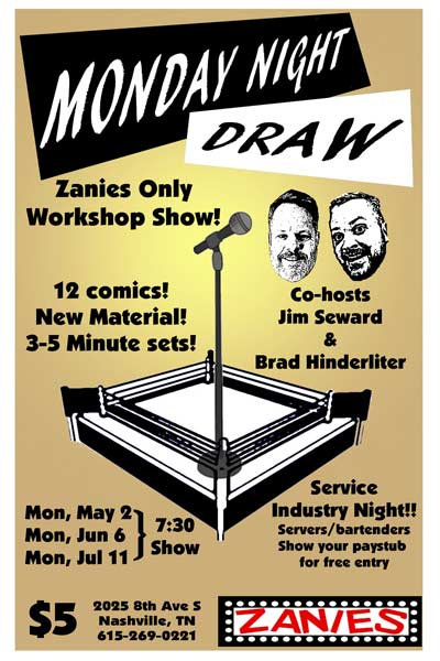 Monday Night Draw Workshop Show 12 Comics with 3 to 5 minutes of New Material Co-Hosted by Jim Seward and Brad Hinderliter live at Zanies Comedy Club Nashville Service Industry Night Mondays: May 2, June 6 and July 11, 2016