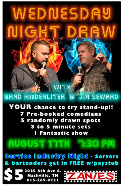 Monday Night Draw with Brad Hinderliter and Jim Seward Your chance to try Stand-Up live at Zanies Comedy Club Nashville Wednesday, August 17, 2016