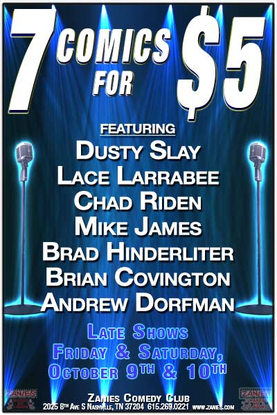 7 Comics for $5 featuring Dusty Slay Lace Larrabee, Chad Riden, Mike james, Brad hinderliter, Brian Covington and Andrew Dorfman live at Zanies Comedy Club Late Shows Friday & Saturday, October 9 & 10, 2015