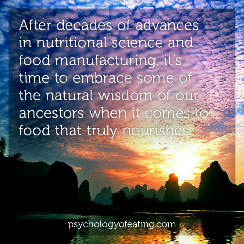 After decades of advances in nutritional science and food manufacturing, it's time to embrace some of the natural wisdom of our ancestors when it comes to food that truly nourishes #health #nutrition #eatingpsychology #IPE