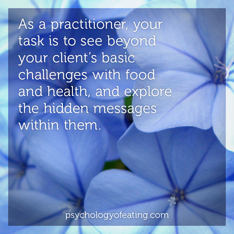 As a practitioner, your task is to see beyond your client's basic challenges with food and health, and explore the hidden messages within them #health #nutrition #eatingpsychology #IPE