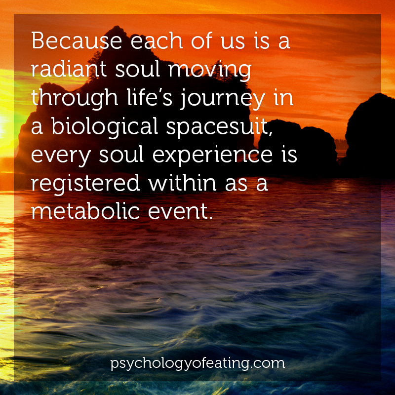 Because each of us is a radiant soul moving through life's journey in a biological spacesuit, every soul experience is registered within as a metabolic event #health #nutrition #eatingpsychology #IPE