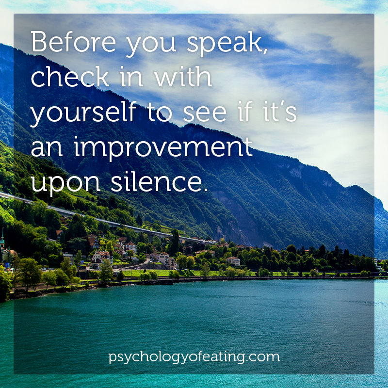 Before you speak, check in with yourself to see if it's an improvement upon silence #health #nutrition #eatingpsychology #IPE