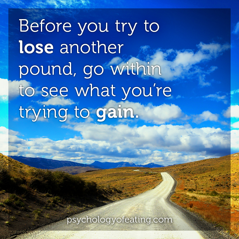 Before you try to lose another pound, go within to see what you're trying to gain #health #nutrition #eatingpsychology #IPE