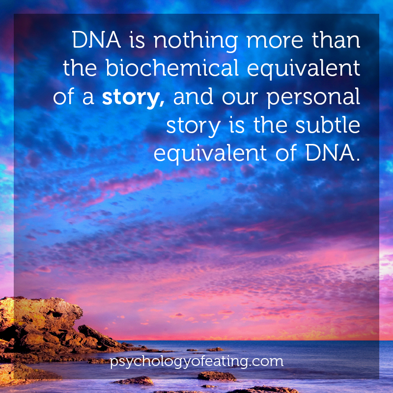 DNA is nothing more than the biochemical equivalent of a story, and our personal story is the subtle equivalent of DNA #health #nutrition #eatingpsychology #IPE