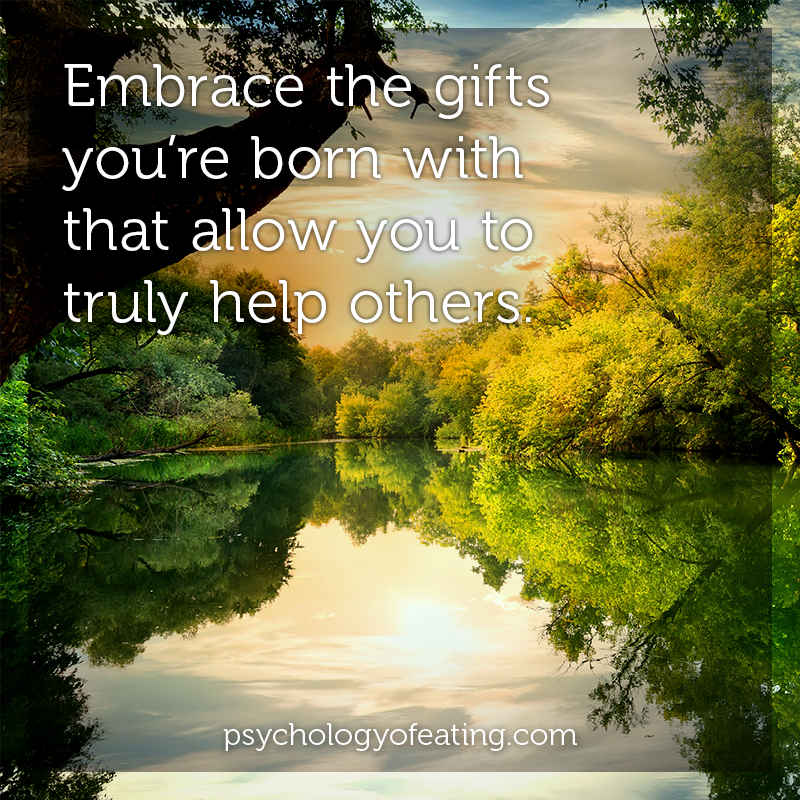 Embrace the gifts you're born with that allow you to truly help others #health #nutrition #eatingpsychology #IPE