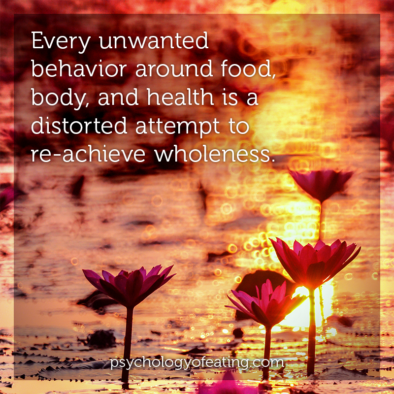 Every unwanted behavior around food, body, and health is a distorted attempt to re-achieve wholeness #health #nutrition #eatingpsychology #IPE