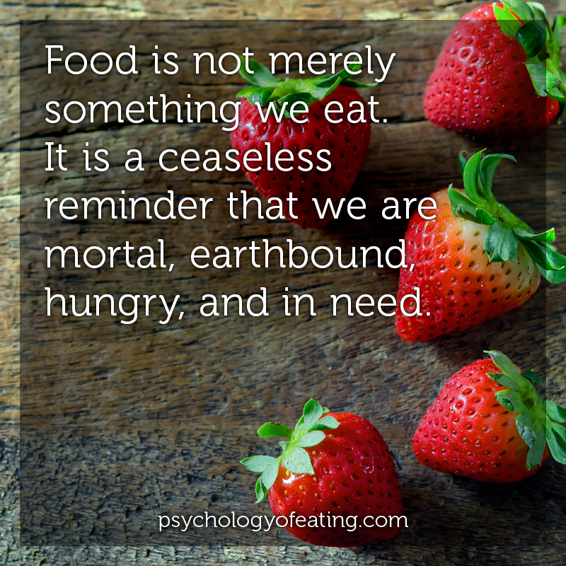 Food is not merely something we eat. It is a ceaseless reminder that we are mortal, earthbound, hungry, and in need #health #nutrition #eatingpsychology #IPE