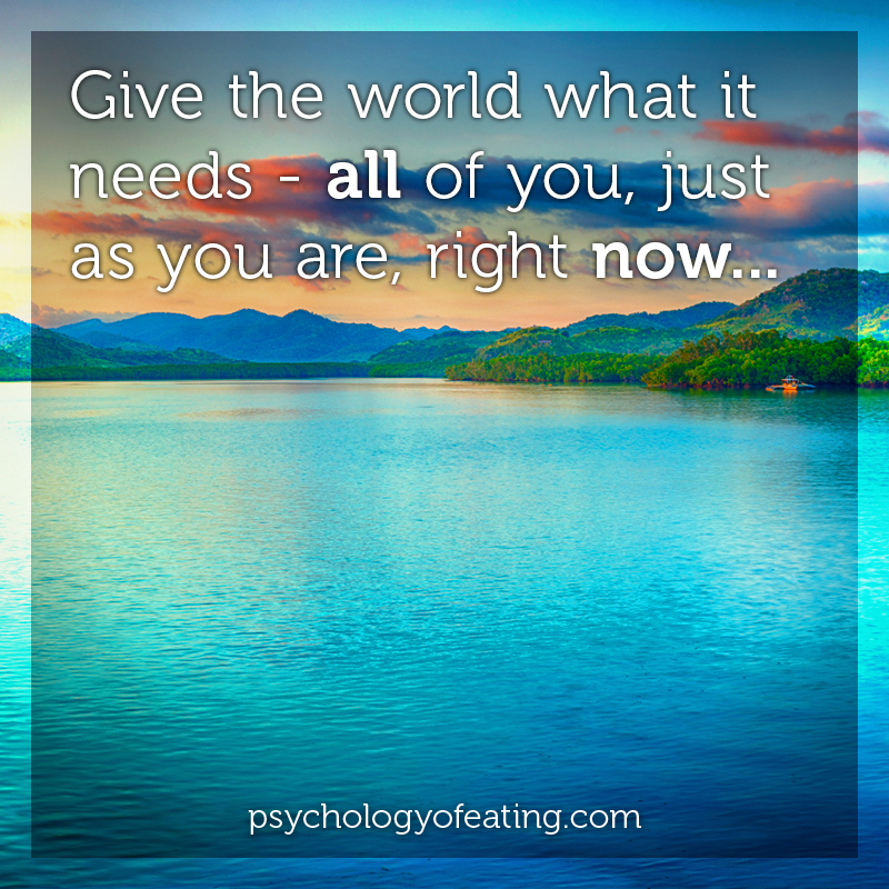 Give the world what it needs - all of you just as you are #health #nutrition #eatingpsychology #IPE