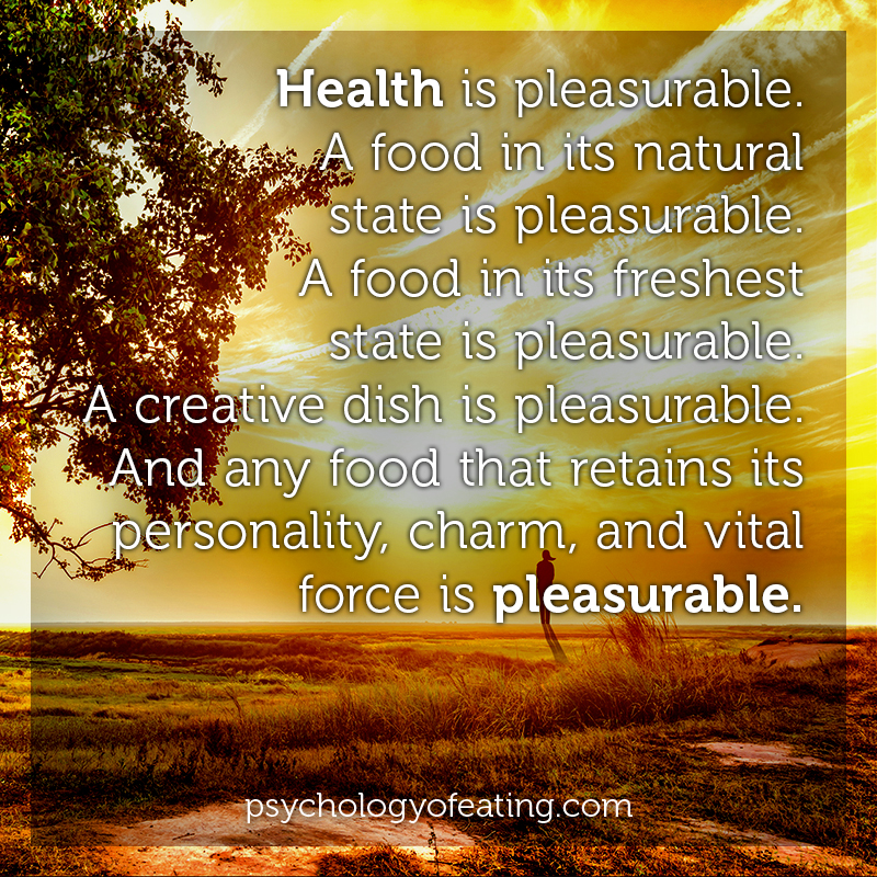 Health is pleasurable. A food in its natural state is pleasurable. A food in its freshest state is pleasurable. A creative dish is pleasurable. And any food that retains its personality, charm, and vital force is pleasurable #health #nutrition #eatingpsychology #IPE