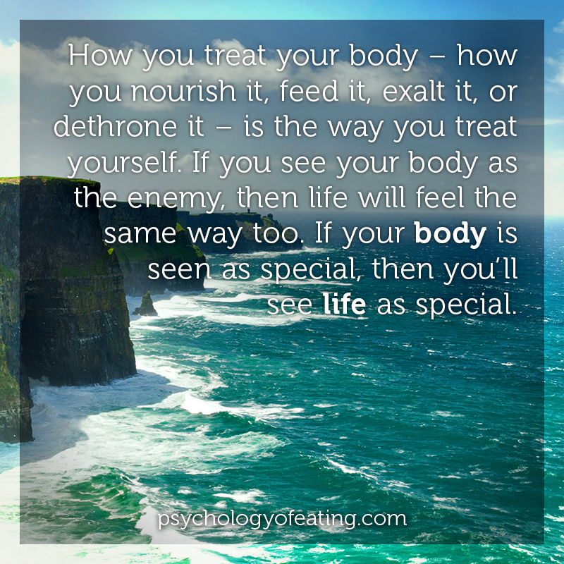 How you treat your body – how you nourish it, feed it, exalt it, or dethrone it #health #nutrition #eatingpsychology #IPE